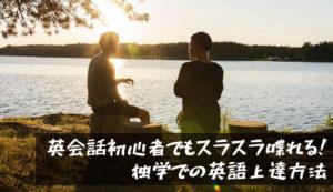 【スクールいらず】英会話初心者でもスラスラ喋れる!独学での英語上達方法