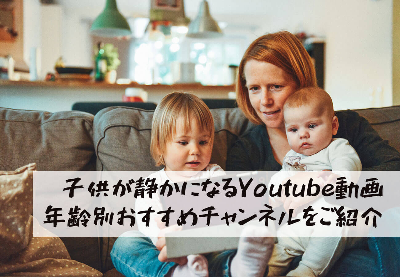 子供が静かになるYoutube動画|2歳以下、3~4歳、5歳以上