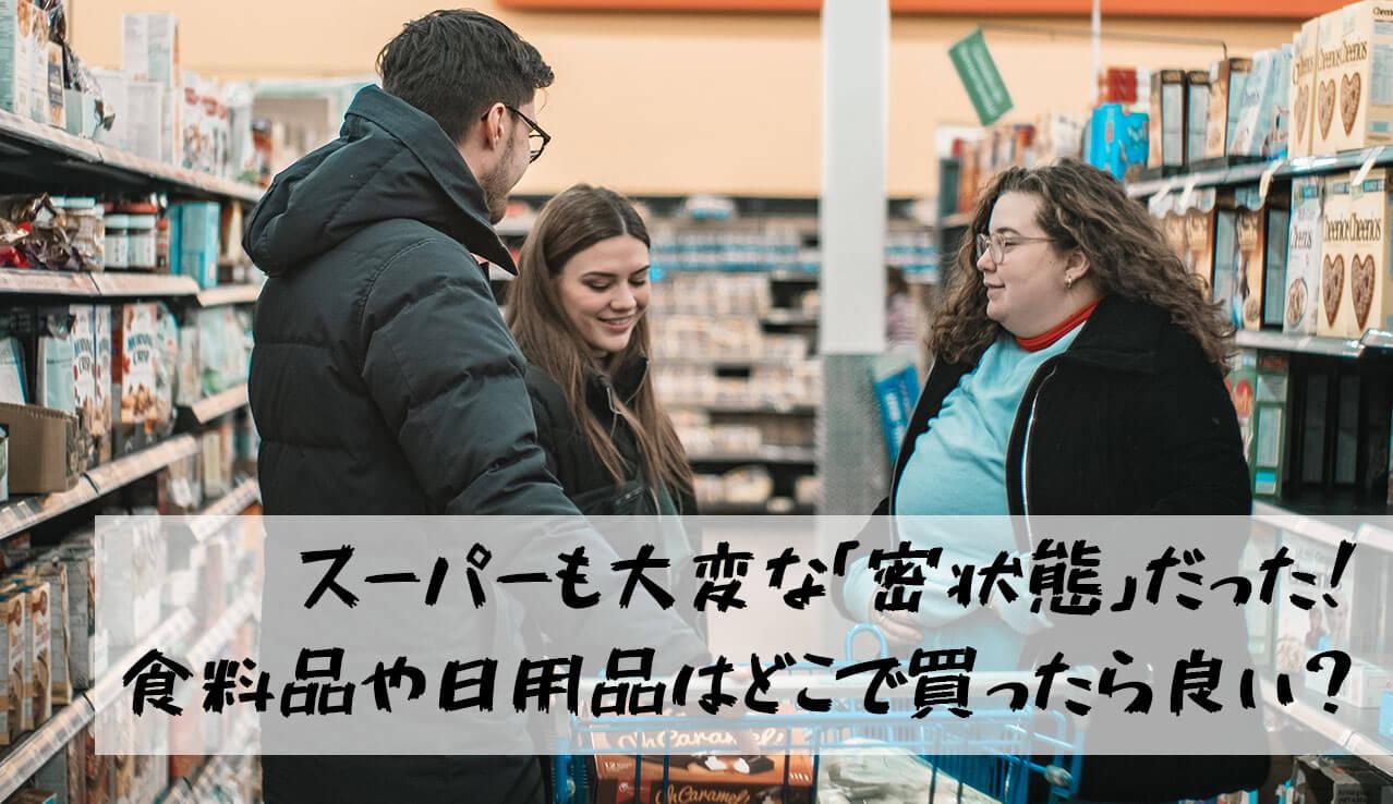 スーパーは「大変な密」状態!食料品や日用品はどこで買ったらいいの?