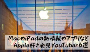 Apple製品系YouTuberおすすめ6選|Mac、iPadの新商品情報や便利技はここでチェック