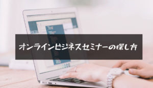 【オンラインビジネスセミナーの探し方】