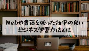 WEBや書籍を使った効率の良いビジネス学習方法とは