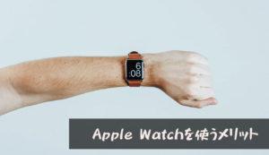 【Apple Watchで出来ること 使ってみてわかるメリット】