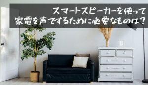 【スマートスピーカーで家電を操作|自宅をスマートホーム化するために必要なものは?】