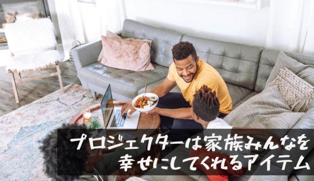 【家庭用プロジェクターは家族みんなを幸せにしてくれるアイテム】