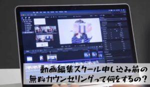 【動画編集スクールの無料カウンセリングって何をするの?】
