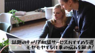 【話題】キャリア相談が出来るおすすめサービス5選|仕事のモヤモヤした悩みを解決!