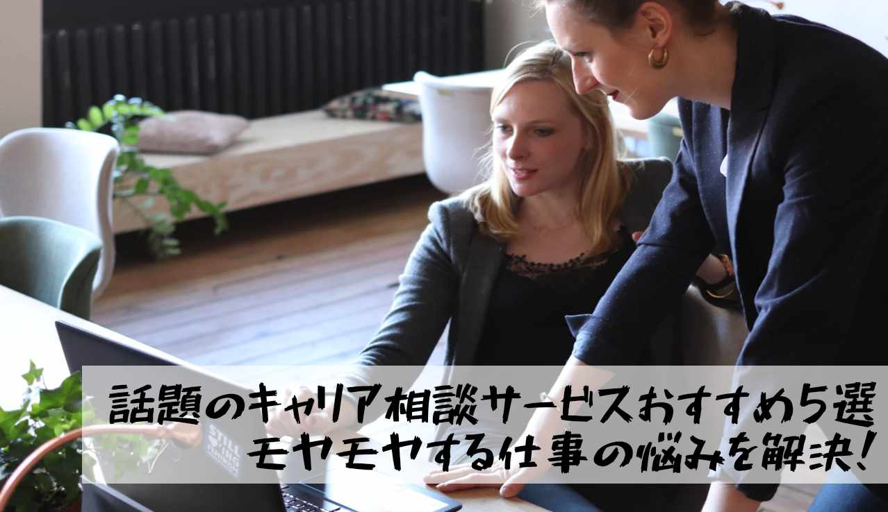 【話題】キャリア相談が出来るおすすめサービス5選 モヤモヤする仕事の悩みを解決!