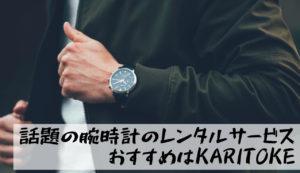 【無料あり】腕時計のレンタルサービスはどこがおすすめ?ビジネス用ならKARITOKEがイチオシ