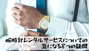 【腕時計レンタルサービスについての気になる8つの疑問】