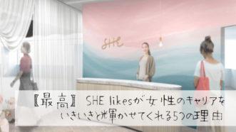 【最高】SHE likesが女性のキャリアをいきいきと輝かせてくれる5つの理由