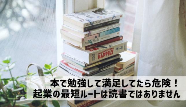 【本で勉強して満足してません?起業を決意している人の最短ルートは読書ではない】